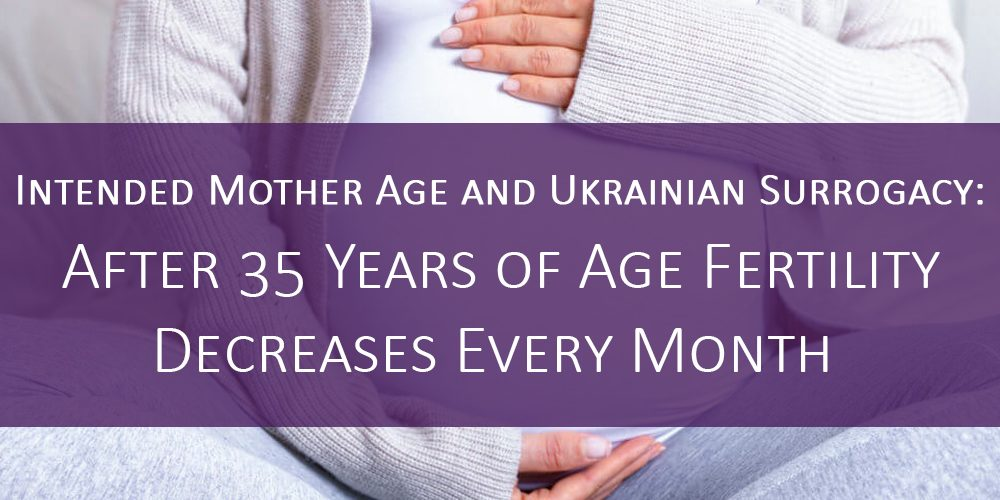 Intended Mother Age and Ukrainian Surrogacy: After 35 Years of Age Fertility Decreases Every Month