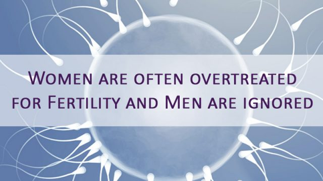 Women are often overtreated for Fertility and Men are ignored