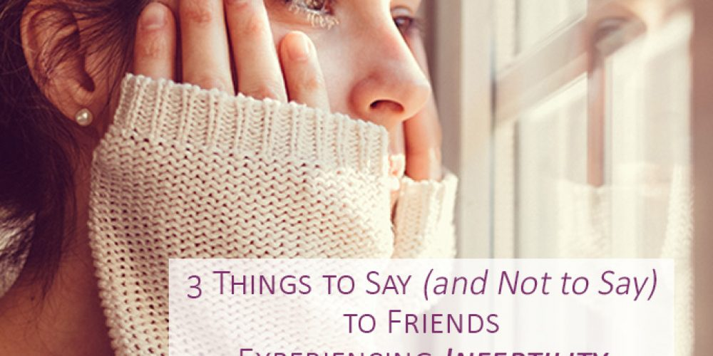 3 Things to Say (and Not to Say) to Friends Experiencing Infertility